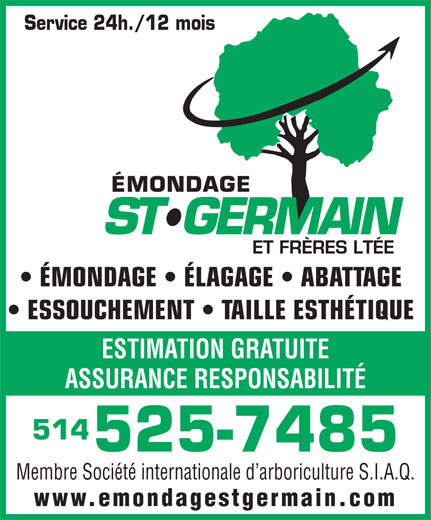 Emondage St-Germain & Frères Ltée (514-525-7485) - Annonce illustrée======= - Membre Société internationale d arboriculture S.I.A.Q. www.emondagestgermain.com ÉMONDAGE   ÉLAGAGE   ABATTAGE ESSOUCHEMENT   TAILLE ESTHÉTIQUE ESTIMATION GRATUITE ASSURANCE RESPONSABILITÉ 514 525-7485 Service 24h./12 mois Membre Société internationale d arboriculture S.I.A.Q. www.emondagestgermain.com ÉMONDAGE   ÉLAGAGE   ABATTAGE ESSOUCHEMENT   TAILLE ESTHÉTIQUE ESTIMATION GRATUITE ASSURANCE RESPONSABILITÉ 514 525-7485 Service 24h./12 mois