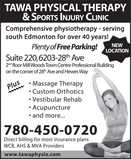 Tawa Physical Therapy & Sports Injury Clinic Ltd (780-450-0720) - Display Ad - TAWA PHYSICAL THERAPY & SPORTS INJURY CLINIC Comprehensive physiotherapy - serving south Edmonton for over 40 years! NEW Plenty of Free Parking! LOCATION th Suite 220, 6203-28 Ave nd 2 floor Mill Woods Town Centre Professional Building th on the corner of 28 Ave and Hewes Way Massage Therapy PlusPlus Custom Orthotics Vestibular Rehab Acupuncture and more... 780-450-0720 Direct billing for most insurance plans WCB, AHS & MVA Providers www.tawaphysio.com