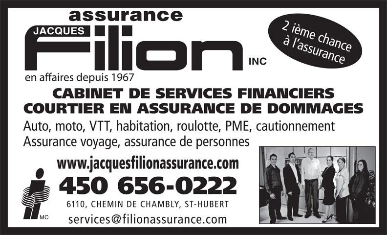 Filion Jacques Assurance Inc (450-656-0222) - Annonce illustrée======= - CABINET DE SERVICES FINANCIERS COURTIER EN ASSURANCE DE DOMMAGES Auto, moto, VTT, habitation, roulotte, PME, cautionnement Assurance voyage, assurance de personnes www.jacquesfilionassurance.com 450 656-0222 6110, CHEMIN DE CHAMBLY, ST-HUBERT 2 ième chance à l assurance en affaires depuis 1967