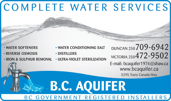 BC Aquifer (250-748-4041) - Display Ad - COMPLETE WATER SERVICES WATER SOFTENERS WATER CONDITIONING SALT DUNCAN 250709-6942 REVERSE OSMOSIS DISTILLERS VICTORIA 250472-9502 IRON & SULPHUR REMOVAL ULTRA-VIOLET STERILIZATION www.bcaquifer.ca 5295 Trans Canada Hwy B.C. AQUIFER BC GOVERNMENT REGISTERED INSTALLERS