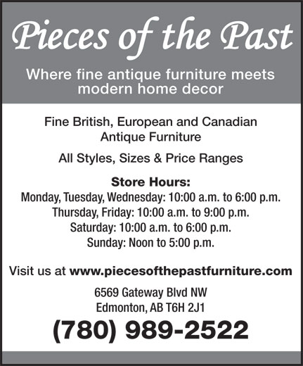 Pieces Of The Past Antiques Ltd (780-989-2522) - Display Ad - Where fine antique furniture meets modern home decor Fine British, European and Canadian Antique Furniture All Styles, Sizes & Price Ranges Store Hours: Monday, Tuesday, Wednesday: 10:00 a.m. to 6:00 p.m. Thursday, Friday: 10:00 a.m. to 9:00 p.m. Saturday: 10:00 a.m. to 6:00 p.m. Sunday: Noon to 5:00 p.m. Visit us at www.piecesofthepastfurniture.com 6569 Gateway Blvd NW Edmonton, AB T6H 2J1 (780) 989-2522