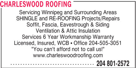 "Charleswood Roofing (204-801-2572) - Display Ad - CHARLESWOOD ROOFING Servicing Winnipeg and Surrounding Areas SHINGLE and RE-ROOFING Projects/Repairs Soffit, Fascia, Eavestrough & Siding Ventilation & Attic Insulation Services 6 Year Workmanship Warranty Licensed, Insured, WCB ! Office 204-505-3051 ""You can't afford not to call us!"" www.charleswoodroofing.com ---------------------------------- 204 801-2572 CHARLESWOOD ROOFING Servicing Winnipeg and Surrounding Areas SHINGLE and RE-ROOFING Projects/Repairs Soffit, Fascia, Eavestrough & Siding Ventilation & Attic Insulation Services 6 Year Workmanship Warranty Licensed, Insured, WCB ! Office 204-505-3051 ""You can't afford not to call us!"" www.charleswoodroofing.com ---------------------------------- 204 801-2572"