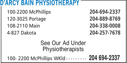 D'Arcy Bain Physiotherapy (204-694-2337) - Display Ad - 100-2200 McPhillips 204-694-2337 120-3025 Portage 204-889-8769 108-2110 Main 204-338-0008 4-827 Dakota 204-257-7678 See Our Ad Under Physiotherapists 100-2200 McPhillips 204-694-2337 120-3025 Portage 204-889-8769 108-2110 Main 204-338-0008 4-827 Dakota 204-257-7678 See Our Ad Under Physiotherapists
