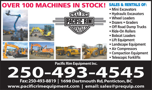 Pacific Rim Equipment Inc (250-493-4545) - Display Ad - SALES & RENTALS OF: OVER 100 MACHINES IN STOCK! Mini Excavators Hydraulic Excavators Wheel Loaders Dozers   Graders Off Road Dump Trucks Ride-On Rollers Bobcat Loaders Lift Equipment Landscape Equipment Air Compressors Compaction Equipment Telescopic Forklifts Pacific Rim Equipment Inc. 250-493-4545 Fax: 250-493-8819 1698 Dartmouth Rd, Penticton, BC www.pacificrimequipment.com email: sales@prequip.com