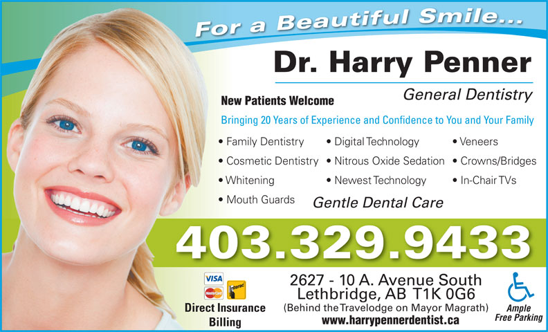 Penner Harry Dr (403-329-9433) - Annonce illustrée======= - For a Beautiful Smile... Dr. Harry Penner General Dentistry New Patients Welcome Bringing 20 Years of Experience and Confidence to You and Your FamilyBr Family Dentistry Digital Technology Veneers  Fa Cosmetic Dentistry  Nitrous Oxide Sedation  Crowns/Bridges  Co Whitening Newest Technology In-Chair TVs  Wh Mouth Guards  Mo Gentle Dental Care 403.329.9433 2627 - 10 A. Avenue South Lethbridge, AB  T1K 0G6 (Behind the Travelodge on Mayor Magrath) Ample Direct Insurance Free Parking www.harrypennerdentist.ca Billing