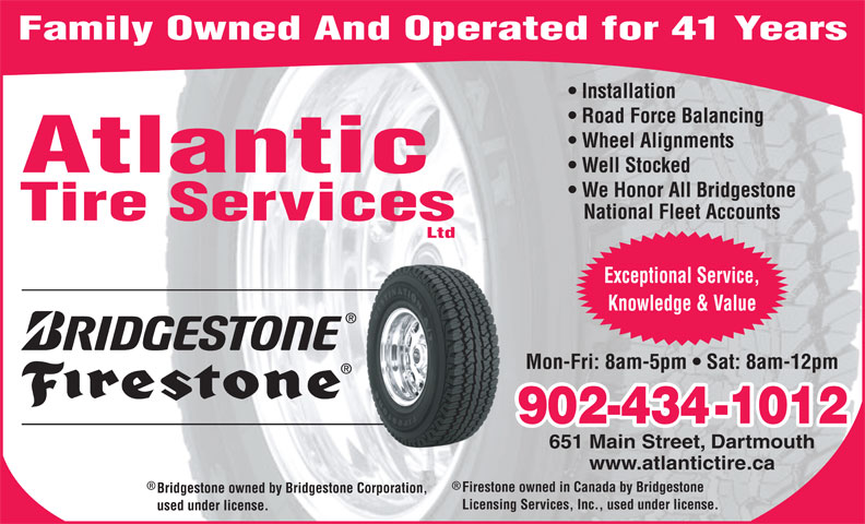 Atlantic Tire Services Ltd (902-434-1012) - Display Ad - Family Owned And Operated for 41 Years Installation Road Force Balancing Wheel Alignments Well Stocked Atlantic We Honor All Bridgestone National Fleet Accounts Tire Services Ltd Exceptional Service, Knowledge & Value Mon-Fri: 8am-5pm   Sat: 8am-12pm 902-434-1012 651 Main Street, Dartmouth www.atlantictire.ca Firestone owned in Canada by Bridgestone Bridgestone owned by Bridgestone Corporation, Licensing Services, Inc., used under license. used under license. Family Owned And Operated for 41 Years Installation Road Force Balancing Wheel Alignments Well Stocked Atlantic We Honor All Bridgestone National Fleet Accounts Tire Services Ltd Exceptional Service, Knowledge & Value Mon-Fri: 8am-5pm   Sat: 8am-12pm 902-434-1012 651 Main Street, Dartmouth www.atlantictire.ca Firestone owned in Canada by Bridgestone Bridgestone owned by Bridgestone Corporation, Licensing Services, Inc., used under license. used under license.