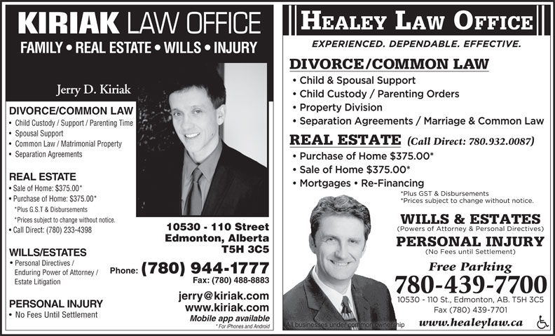 Healey Jonathan (780-439-7700) - Display Ad - Enduring Power of Attorney / Fax: (780) 488-8883 Estate Litigation PERSONAL INJURY www.kiriak.com No Fees Until Settlement Mobile app available www.healeylaw.ca All businesses under common ownership * For iPhones and Android HEALEY LAW OFFICE KIRIAK LAW OFFICE FAMILY   REAL ESTATE   WILLS   INJURY Jerry D. Kiriak DIVORCE/COMMON LAW Child Custody / Support / Parenting Time Spousal Support Common Law / Matrimonial Property Separation Agreements REAL ESTATE Sale of Home: $375.00* Purchase of Home: $375.00* *Plus G.S.T & Disbursements *Prices subject to change without notice. 10530 - 110 Street Call Direct: (780) 233-4398 Edmonton, Alberta T5H 3C5 WILLS/ESTATES Personal Directives / Phone: (780) 944-1777