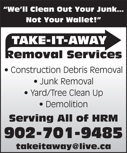 Take-It-Away Removal Services (902-225-7070) - Display Ad - Yard/Tree Clean Up Demolition Serving All of HRM Construction Debris Removal Not Your Wallet! TAKE-IT-AWAY Removal Services Junk Removal We ll Clean Out Your Junk 902-701-9485 We ll Clean Out Your Junk Not Your Wallet! TAKE-IT-AWAY Removal Services Junk Removal Construction Debris Removal Demolition Yard/Tree Clean Up 902-701-9485 Serving All of HRM