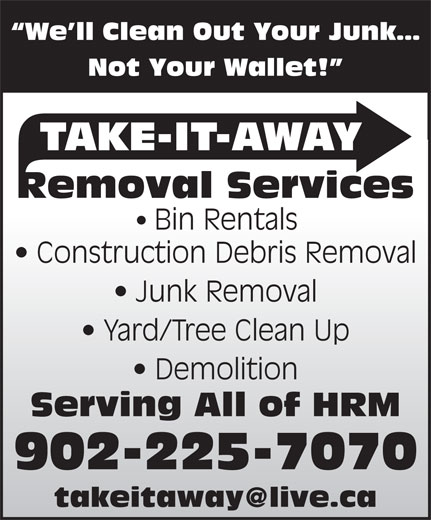 Take-It-Away Removal Services (902-225-7070) - Display Ad - Not Your Wallet! TAKE-IT-AWAY Removal Services Bin Rentals Construction Debris Removal Junk Removal Yard/Tree Clean Up We ll Clean Out Your Junk Demolition Serving All of HRM 902-225-7070 We ll Clean Out Your Junk TAKE-IT-AWAY Removal Services Bin Rentals Construction Debris Removal Junk Removal Yard/Tree Clean Up Demolition Not Your Wallet! Serving All of HRM 902-225-7070