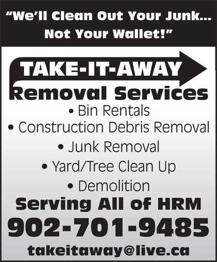 Take-It-Away Removal Services (902-225-7070) - Display Ad - We ll Clean Out Your Junk Not Your Wallet! TAKE-IT-AWAY Removal Services Bin Rentals Construction Debris Removal Junk Removal Yard/Tree Clean Up Demolition Serving All of HRM 902-701-9485