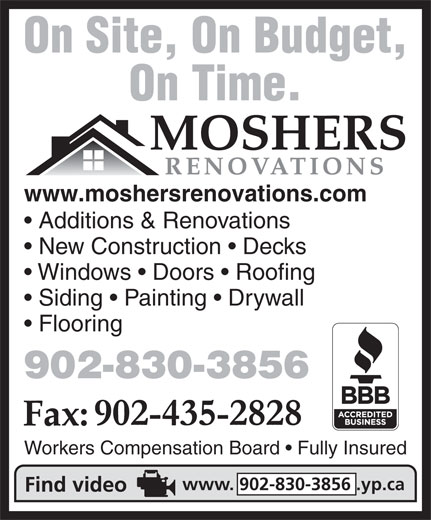 Mosher's Renovations Ltd (902-830-3856) - Annonce illustrée======= - Additions & Renovations www.moshersrenovations.com www.moshersrenovations.com New Construction   Decks Windows   Doors   Roofing Siding   Painting   Drywall Flooring 902-830-3856 Workers Compensation Board   Fully Insured www. 902-830-3856 .yp.ca Windows   Doors   Roofing Siding   Painting   Drywall Flooring New Construction   Decks 902-830-3856 Additions & Renovations On Time. On Site, On Budget, On Time. On Site, On Budget, Workers Compensation Board   Fully Insured www. 902-830-3856 .yp.ca