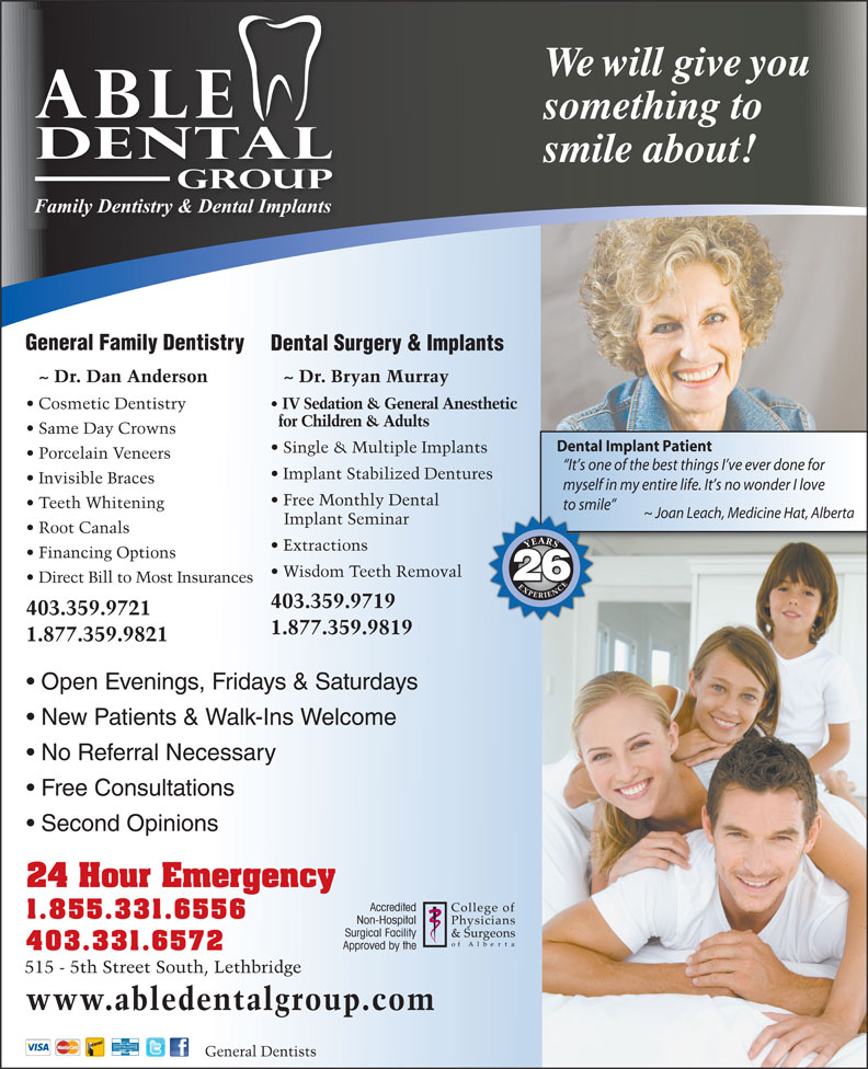 Able Dental Group (403-327-7227) - Annonce illustrée======= - We will give you something to smile about! General Family Dentistry Dental Surgery & Implants ~ Dr. Bryan Murray ~ Dr. Dan Anderson Cosmetic Dentistry IV Sedation & General Anesthetic for Children & Adults Same Day Crowns Dental Implant Patient Single & Multiple Implants Porcelain Veneers It s one of the best things I ve ever done for Implant Stabilized Dentures Invisible Braces myself in my entire life. It s no wonder I love Free Monthly Dental Teeth Whitening to smile ~ Joan Leach, Medicine Hat, Alberta Implant Seminar Root Canals YEARSEXPERIENCEYEARSEXPERIENCE Extractions Financing Options Wisdom Teeth Removal 26 Direct Bill to Most Insurances 403.359.9719 403.359.9721 1.877.359.9819 1.877.359.9821 Open Evenings, Fridays & Saturdays Same Day Crowns Dental Implant Patient Single & Multiple Implants Porcelain Veneers It s one of the best things I ve ever done for Implant Stabilized Dentures Invisible Braces myself in my entire life. It s no wonder I love Free Monthly Dental Teeth Whitening to smile ~ Joan Leach, Medicine Hat, Alberta Implant Seminar Root Canals YEARSEXPERIENCEYEARSEXPERIENCE Extractions Financing Options Wisdom Teeth Removal 26 Direct Bill to Most Insurances 403.359.9719 403.359.9721 1.877.359.9819 1.877.359.9821 Open Evenings, Fridays & Saturdays New Patients & Walk-Ins Welcome No Referral Necessary Free Consultations Second Opinions 24 Hour Emergency 1.855.331.6556 403.331.6572 New Patients & Walk-Ins Welcome No Referral Necessary Free Consultations Second Opinions 24 Hour Emergency 1.855.331.6556 403.331.6572 515 - 5th Street South, Lethbridge www.abledentalgroup.com DENTALCARD General Dentists We will give you something to smile about! General Family Dentistry Dental Surgery & Implants ~ Dr. Bryan Murray ~ Dr. Dan Anderson Cosmetic Dentistry IV Sedation & General Anesthetic for Children & Adults 515 - 5th Street South, Lethbridge www.abledentalgroup.com DENTALCARD General Dentists