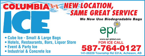 Columbia Ice (780-960-7161) - Display Ad - NEW LOCATION, SAME GREAT SERVICE We Now Use Biodegradable Bagsgr Cube Ice - Small & Large Bags Hotels, Restaurants, Bars, Liquor Store FOR ICE CALLFOR ICE CALL Event & Party Ice 587-764-0127 Industrial & Concrete Ice 141-26229 Township Rd 531A, Acheson, AB