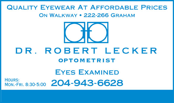 Dr Robert J Lecker (204-943-6628) - Display Ad - Quality Eyewear At Affordable Prices ON Walkway   222-266 Graham DR. ROBERT LECKER OPTOMETRIST Eyes Examined Hours: 204-943-6628 Mon.-Fri. 8:30-5:00