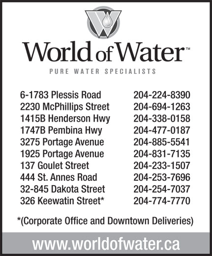 World Of Water (204-774-7770) - Display Ad - 6-1783 Plessis Road 204-224-8390 2230 McPhillips Street 204-694-1263 1415B Henderson Hwy 204-338-0158 1747B Pembina Hwy 204-477-0187 3275 Portage Avenue 204-885-5541 1925 Portage Avenue 204-831-7135 137 Goulet Street 204-233-1507 444 St. Annes Road 204-253-7696 32-845 Dakota Street 204-254-7037 326 Keewatin Street* 204-774-7770 *(Corporate Office and Downtown Deliveries) www.worldofwater.ca