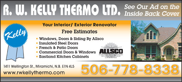 R W Kelly Thermo Ltd (506-778-8338) - Annonce illustrée======= - Your Interior/ Exterior Renovator Free Estimates Windows, Doors & Siding By Allsco Insulated Steel Doors French & Patio Doors Commercial Doors & Windows Eastland Kitchen Cabinets 1411 Wellington St., Miramichi, N.B. E1N 4L5 506-778-8338 www.rwkellythermo.com See Our Ad on the Inside Back Cover