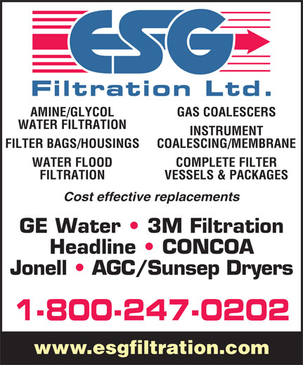 E S G Filtration Ltd (1-866-989-3780) - Display Ad - AMINE/GLYCOL GAS COALESCERS WATER FILTRATION INSTRUMENT FILTER BAGS/HOUSINGS COALESCING/MEMBRANE WATER FLOOD COMPLETE FILTER FILTRATION VESSELS & PACKAGES Cost effective replacements GE Water   3M Filtration Headline   CONCOA Jonell   AGC/Sunsep Dryers 1-800-247-0202 www.esgfiltration.com AMINE/GLYCOL GAS COALESCERS WATER FILTRATION INSTRUMENT FILTER BAGS/HOUSINGS COALESCING/MEMBRANE WATER FLOOD COMPLETE FILTER FILTRATION VESSELS & PACKAGES Cost effective replacements GE Water   3M Filtration Headline   CONCOA Jonell   AGC/Sunsep Dryers 1-800-247-0202 www.esgfiltration.com