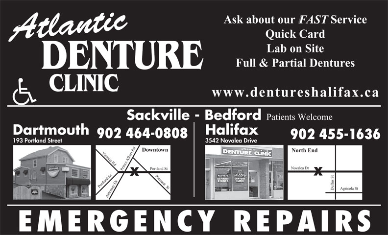 Atlantic Denture Clinic (902-464-0808) - Annonce illustrée======= - 3542 Novalea Drive 193 Portland Street Downtown North End Victoria Rd Du rt Rd Pleasant  St Po Albe Novalea Dr rtland St oPrtland St Alde fus St 902 455-1636 ey Dr Prince Agricola St rn EMERGENCY REPAIRS Quick Card Atlantic Lab on Site Full & Partial Dentures DENTURE www.dentureshalifax.ca Sackville - Bedford Patients Welcome Dartmouth Halifax 902 464-0808 902 455-1636 3542 Novalea Drive 193 Portland Street Downtown North End Victoria Rd Du rt Rd Pleasant  St Po Albe Novalea Dr rtland St oPrtland St Alde fus St ey Dr Prince Agricola St rn EMERGENCY REPAIRS Ask about our            Service FAST Quick Card Atlantic Lab on Site Full & Partial Dentures DENTURE www.dentureshalifax.ca Sackville - Bedford Patients Welcome Dartmouth Halifax 902 464-0808 Ask about our            Service FAST