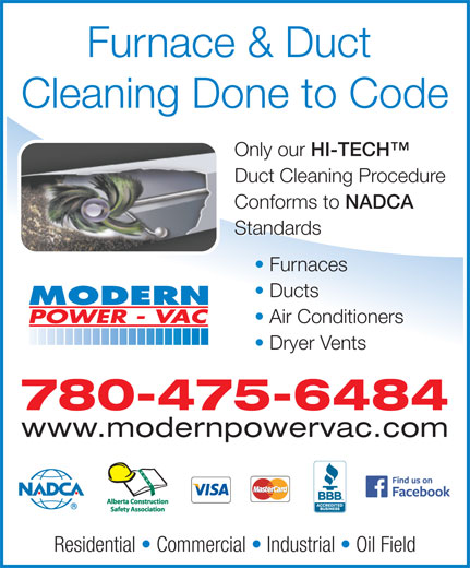 Modern Power Vac Furnace Cleaning Ltd (780-475-6484) - Display Ad - Furnace & Duct Cleaning Done to Code Only our HI-TECH Only our HI-TECH Duct Cleaning Procedure Conforms to NADCA Conforms to NADCA Standards Furnaces Ducts Air Conditioners Dryer Vents 780-475-6484 www.modernpowervac.com Residential   Commercial   Industrial   Oil Field Furnace & Duct Cleaning Done to Code Only our HI-TECH Only our HI-TECH Duct Cleaning Procedure Conforms to NADCA Conforms to NADCA Standards Furnaces Ducts Air Conditioners Dryer Vents 780-475-6484 www.modernpowervac.com Residential   Commercial   Industrial   Oil Field