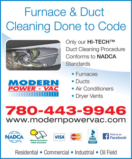 Modern Power Vac Furnace Cleaning Ltd (780-475-6484) - Display Ad - 780-443-9946 www.modernpowervac.com Residential   Commercial   Industrial   Oil Field Furnace & Duct Cleaning Done to Code Only our HI-TECH Only our HI-TECH Duct Cleaning Procedure Conforms to NADCA Conforms to NADCA Standards Furnaces Ducts Air Conditioners Dryer Vents