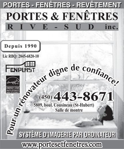 Rampes Portes et Fenêtres Rive-Sud (450-443-8671) - Annonce illustrée======= - (450) 443-8671 5809, boul. Cousineau (St-Hubert) Salle de montre Pour un rénovateur digne de confiance SYSTÈME D'IMAGERIE PAR ORDINATEUR www.portesetfenetres.com PORTES - FENÊTRES - REVÊTEMENT PORTES & FENÊTRES inc. RIVE-SUD Depuis 1990 Lic RBQ: 2845-6820-10 ENERGY STAR HAUTE EFFICACITÉ HIGH EFFICIENCY SYSTÈME D'IMAGERIE PAR ORDINATEUR www.portesetfenetres.com PORTES - FENÊTRES - REVÊTEMENT PORTES & FENÊTRES inc. Lic RBQ: 2845-6820-10 ENERGY STAR HAUTE EFFICACITÉ RIVE-SUD Depuis 1990 HIGH EFFICIENCY (450) 443-8671 5809, boul. Cousineau (St-Hubert) Salle de montre Pour un rénovateur digne de confiance
