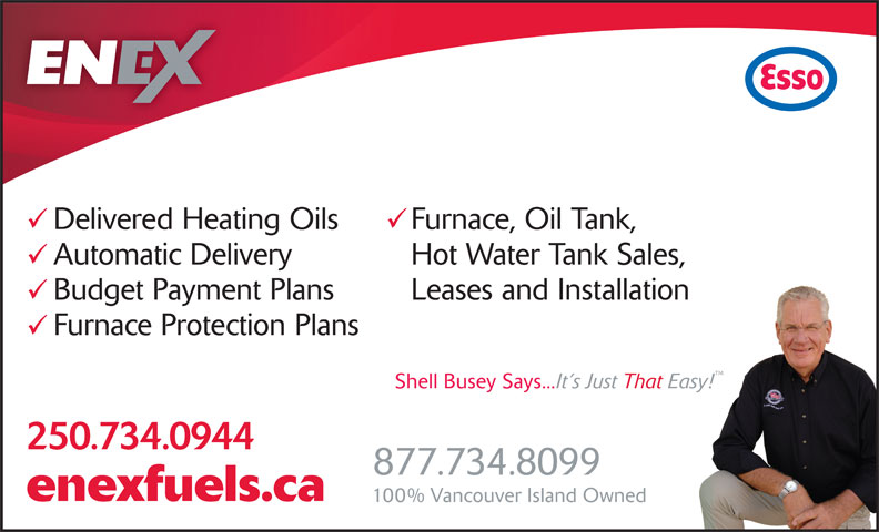 Enex Fuels Ltd (250-754-3639) - Display Ad - Furnace, Oil Tank, Automatic Delivery Hot Water Tank Sales, Budget Payment Plans Leases and Installation Furnace Protection Plans 250.734.0944 877.734.8099 enexfuels.ca Delivered Heating Oils Delivered Heating Oils Furnace, Oil Tank, Automatic Delivery Hot Water Tank Sales, Budget Payment Plans Leases and Installation Furnace Protection Plans 250.734.0944 877.734.8099 enexfuels.ca