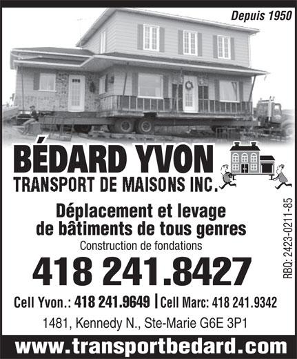 Bédard Yvon Transport de Maisons Inc (418-387-2364) - Annonce illustrée======= - Depuis 1950 BÉDARD YVON TRANSPORT DE MAISONS INC.TRANSPORT DE MAISONS INC. TRANSPORT DE MAISONS INC. Déplacement et levage de bâtiments de tous genres Construction de fondations 418 241.8427 RBQ: 2423-0211-85 Cell Yvon.: 418 241.9649 Cell Marc: 418 241.9342 1481, Kennedy N., Ste-Marie G6E 3P1 www.transportbedard.com