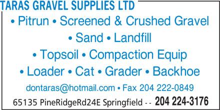 Taras Gravel Supplies Ltd (204-224-3176) - Display Ad - TARAS GRAVEL SUPPLIES LTD  Pitrun  Screened & Crushed Gravel  Sand  Landfill  Topsoil  Compaction Equip  Loader  Cat  Grader  Backhoe 204 224-3176 65135 PineRidgeRd24E Springfield --
