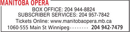 Manitoba Opera (204-942-7479) - Annonce illustrée======= - BOX OFFICE: 204 944-8824 SUBSCRIBER SERVICES: 204 957-7842 Tickets Online: www.manitobaopera.mb.ca