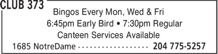 Club 373 (204-775-5257) - Display Ad - Bingos Every Mon, Wed & Fri 6:45pm Early Bird • 7:30pm Regular Canteen Services Available  Bingos Every Mon, Wed & Fri 6:45pm Early Bird • 7:30pm Regular Canteen Services Available