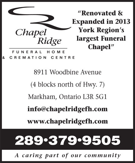 Chapel Ridge Funeral Home and Cremation Centre (905-305-8508) - Annonce illustrée======= - Renovated & Expanded in 2013 York Region s largest Funeral Chapel 8911 Woodbine Avenue (4 blocks north of Hwy. 7) Markham, Ontario L3R 5G1 www.chapelridgefh.com · 2893799505 A caring part of our community