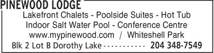 Pinewood Lodge (204-348-7549) - Display Ad - Lakefront Chalets - Poolside Suites - Hot Tub Indoor Salt Water Pool - Conference Centre www.mypinewood.com / Whiteshell Park  Lakefront Chalets - Poolside Suites - Hot Tub Indoor Salt Water Pool - Conference Centre www.mypinewood.com / Whiteshell Park