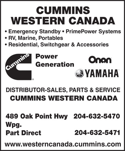 Cummins Western Canada (204-632-5470) - Display Ad - CUMMINS WESTERN CANADA Emergency Standby   PrimePower Systems RV, Marine, Portables Residential, Switchgear & Accessories Power Generation DISTRIBUTOR-SALES, PARTS & SERVICE CUMMINS WESTERN CANADA 489 Oak Point Hwy 204-632-5470 Wpg. 204-632-5471 Part Direct www.westerncanada.cummins.com  CUMMINS WESTERN CANADA Emergency Standby   PrimePower Systems RV, Marine, Portables Residential, Switchgear & Accessories Power Generation DISTRIBUTOR-SALES, PARTS & SERVICE CUMMINS WESTERN CANADA 489 Oak Point Hwy 204-632-5470 Wpg. 204-632-5471 Part Direct www.westerncanada.cummins.com  CUMMINS WESTERN CANADA Emergency Standby   PrimePower Systems RV, Marine, Portables Residential, Switchgear & Accessories Power Generation DISTRIBUTOR-SALES, PARTS & SERVICE CUMMINS WESTERN CANADA 489 Oak Point Hwy 204-632-5470 Wpg. 204-632-5471 Part Direct www.westerncanada.cummins.com  CUMMINS WESTERN CANADA Emergency Standby   PrimePower Systems RV, Marine, Portables Residential, Switchgear & Accessories Power Generation DISTRIBUTOR-SALES, PARTS & SERVICE CUMMINS WESTERN CANADA 489 Oak Point Hwy 204-632-5470 Wpg. 204-632-5471 Part Direct www.westerncanada.cummins.com  CUMMINS WESTERN CANADA Emergency Standby   PrimePower Systems RV, Marine, Portables Residential, Switchgear & Accessories Power Generation DISTRIBUTOR-SALES, PARTS & SERVICE CUMMINS WESTERN CANADA 489 Oak Point Hwy 204-632-5470 Wpg. 204-632-5471 Part Direct www.westerncanada.cummins.com  CUMMINS WESTERN CANADA Emergency Standby   PrimePower Systems RV, Marine, Portables Residential, Switchgear & Accessories Power Generation DISTRIBUTOR-SALES, PARTS & SERVICE CUMMINS WESTERN CANADA 489 Oak Point Hwy 204-632-5470 Wpg. 204-632-5471 Part Direct www.westerncanada.cummins.com