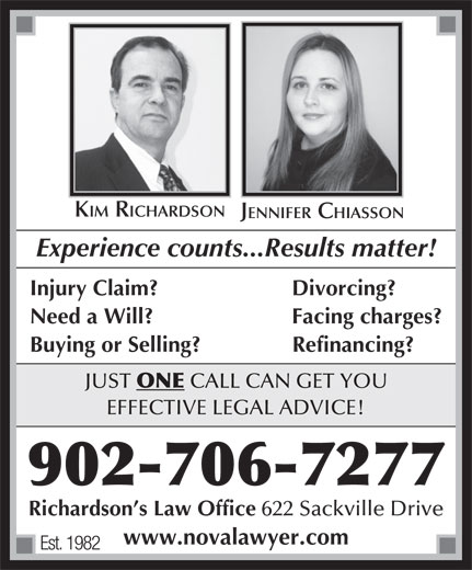 Richardson's Law Office (902-864-2088) - Annonce illustrée======= - KIM RICHARDSON JENNIFER CHIASSON Experience counts...Results matter! Injury Claim? Divorcing? Need a Will? Facing charges? Buying or Selling?               Refinancing? JUST ONE CALL CAN GET YOU EFFECTIVE LEGAL ADVICE! 902-706-7277 Richardson s Law Office 622 Sackville Drive www.novalawyer.com Est. 1982