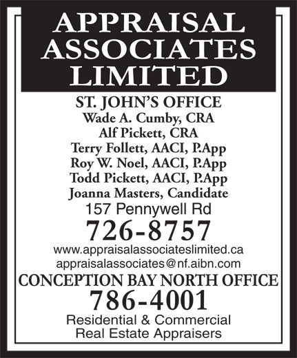 Appraisal Associates Limited (709-726-8757) - Display Ad - ST. JOHN S OFFICE Wade A. Cumby, CRA Alf Pickett, CRA Terry Follett, AACI, P.App Roy W. Noel, AACI, P.App Todd Pickett, AACI, P.App Joanna Masters, Candidate www.appraisalassociateslimited.ca Residential & Commercial Real Estate Appraisers