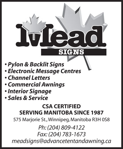 Mead Signs (204-589-5391) - Display Ad - Pylon & Backlit Signs Electronic Message Centres Channel Letters Commercial Awnings Interior Signage Sales & Service CSA CERTIFIED SERVING MANITOBA SINCE 1987 575 Marjorie St., Winnipeg, Manitoba R3H 0S8 Ph: (204) 809-4122 Fax: (204) 783-1673 Pylon & Backlit Signs Electronic Message Centres Channel Letters Commercial Awnings Interior Signage Sales & Service CSA CERTIFIED SERVING MANITOBA SINCE 1987 575 Marjorie St., Winnipeg, Manitoba R3H 0S8 Ph: (204) 809-4122 Fax: (204) 783-1673