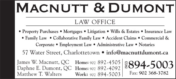 Macnutt & Dumont (902-894-5003) - Display Ad - Family Law    Collaborative Family Law   Accident Claims   Commercial & Corporate   Employment Law   Administrative Law   Notaries 57 Water Street, Charlottetown James W. Macnutt, QC Home: 902 892-4505 894-5003 Daphne E. Dumont, QC LAW OFFICE Home: Property Purchases   Mortgages   Litigation   Wills & Estates   Insurance Law 902 892-4092 Fax: 902 368-3782 Matthew T. Walters Work: 902 894-5003