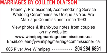 Marriages By Colleen Olafson (204-284-6861) - Display Ad - Friendly, Professional, Acommodating Service Wedding Ceremonies as Unique as You Are Marriage Commissioner since 1993 View photos & thank-you notes from couples on my website: www.winnipegmarriagecommissioner.ca