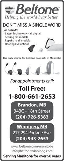 Beltone Hearing Care Centres (1-800-661-2653) - Display Ad - We provide: DON T MISS A SINGLE WORD Latest Technology - all digital hearing aid models Repairs to all models Hearing Evaluations The only source for Beltone products in Manitoba For appointments call: Toll Free: 1-800-661-2653 Brandon, MB 343C - 18th Street (204) 726-5383 Winnipeg, MB 217-294 Portage Ave. (204) 943-2653 www.beltone.com/manitoba Serving Manitoba for over 50 years DON T MISS A SINGLE WORD We provide: Latest Technology - all digital hearing aid models Repairs to all models Hearing Evaluations The only source for Beltone products in Manitoba For appointments call: Toll Free: 1-800-661-2653 Brandon, MB 343C - 18th Street (204) 726-5383 Winnipeg, MB 217-294 Portage Ave. (204) 943-2653 www.beltone.com/manitoba Serving Manitoba for over 50 years