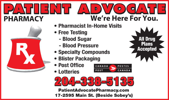 Patient Advocate Pharmacy Post Office (204-338-5135) - Display Ad - We re Here For You. PHARMACY Pharmacist In-Home Visits Free Testing All Drug - Blood Sugar Plans - Blood Pressure Accepted Specialty Compounds Blister Packaging Post Office PATIENT ADVOCATE Lotteries 204-338-5135 PatientAdvocatePharmacy.com 17-2595 Main St. (Beside Sobey s) PHARMACY Pharmacist In-Home Visits Free Testing All Drug - Blood Sugar Plans - Blood Pressure Accepted Specialty Compounds Blister Packaging Post Office PATIENT ADVOCATE We re Here For You. Lotteries 204-338-5135 PatientAdvocatePharmacy.com 17-2595 Main St. (Beside Sobey s)
