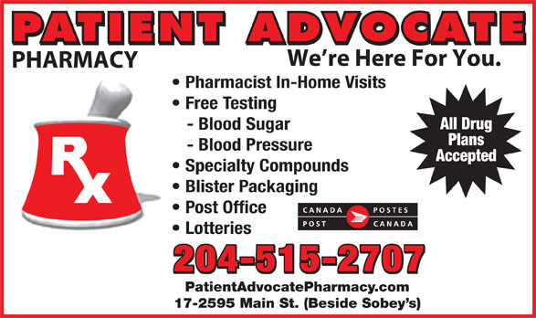 Patient Advocate Pharmacy Post Office (204-338-5135) - Display Ad - All Drug - Blood Sugar Plans - Blood Pressure Accepted Specialty Compounds Blister Packaging Post Office Lotteries 204-515-2707 PatientAdvocatePharmacy.com 17-2595 Main St. (Beside Sobey s) PATIENT ADVOCATE We re Here For You. PHARMACY Pharmacist In-Home Visits Free Testing