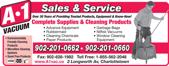 A-1 Vacuum Sales (902-892-5553) - Annonce illustrée======= - Sales & Service Over 30 Years of Providing Trusted Products, Equipment & Know-How! Complete Supplies & Cleaning Products Advance Equipment Garbage Bags Rubbermaid Nilfisk Vacuums Cleaning Chemicals Window Cleaning Environmentally Paper Products Equipment Friendly Cleaning Products Microfibre Cleaning Fax: 902-628-1982   Toll Free: 1-855-562-2048 www.A1vac.ca 2 Longworth Av, Charlottetown 902-201-0662   902-201-0660 Systems Scent Free Products