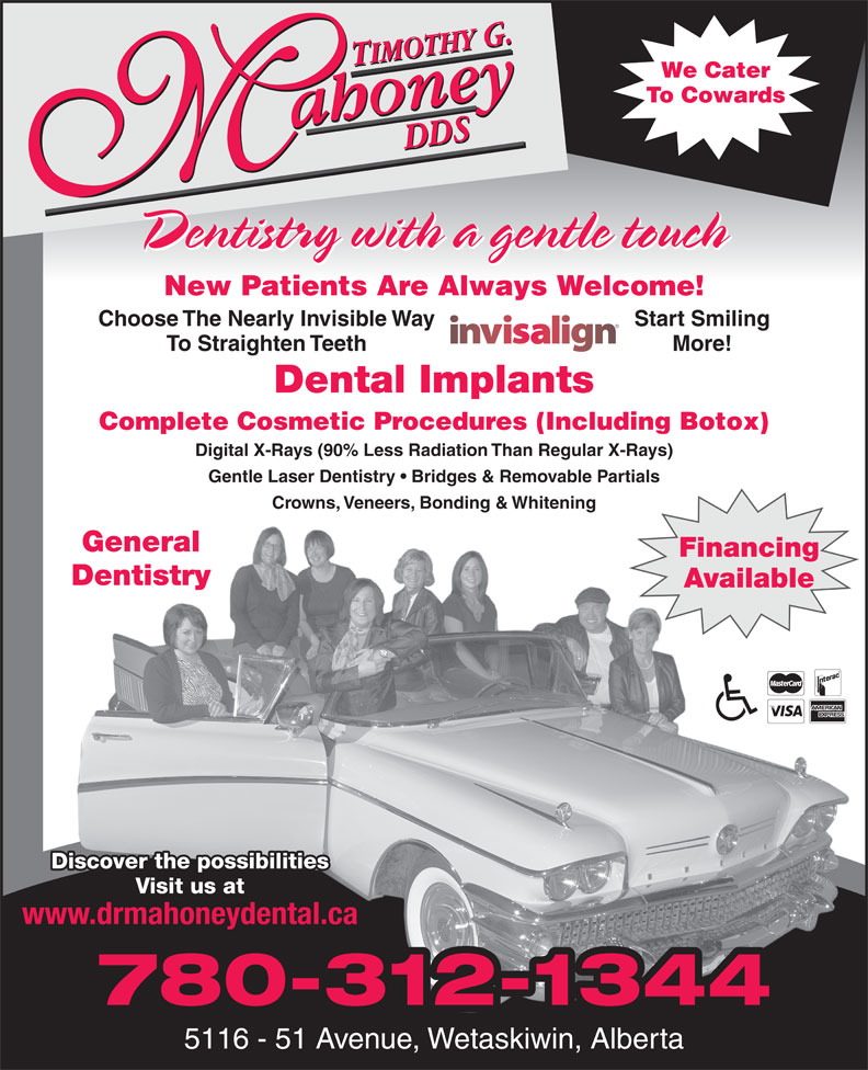 Timothy G. Mahoney DDS (780-352-5113) - Annonce illustrée======= - We Cater To Cowards Dentistry with a gentle touch Choose The Nearly Invisible Way Start Smiling To Straighten Teeth More! Dental Implants Complete Cosmetic Procedures (Including Botox) Digital X-Rays (90% Less Radiation Than Regular X-Rays) Gentle Laser Dentistry   Bridges & Removable Partials New Patients Are Always Welcome! Crowns, Veneers, Bonding & Whitening General FinancingFinancing AvailableAvailable Discover the possibilities Visit us at www.drmahoneydental.ca 780-312-1344 5116 - 51 Avenue, Wetaskiwin, Alberta Dentistry