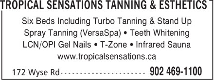 Tropical Sensations Tanning & Esthetics (902-469-1100) - Annonce illustrée======= - Spray Tanning (VersaSpa) • Teeth Whitening LCN/OPI Gel Nails • T-Zone • Infrared Sauna www.tropicalsensations.ca Six Beds Including Turbo Tanning & Stand Up