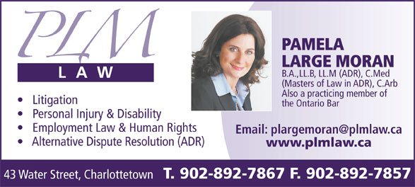 Conflict Resolution Services (CRS) Atlantic (902-892-7867) - Annonce illustrée======= - 43 Water Street, Charlottetown PAMELA LARGE MORAN B.A.,LL.B, LL.M (ADR), C.Med (Masters of Law in ADR), C.Arb Also a practicing member of Litigation the Ontario Bar Personal Injury & Disability Employment Law & Human Rights Alternative Dispute Resolution (ADR) www.plmlaw.ca T. 902-892-7867 F. 902-892-7857