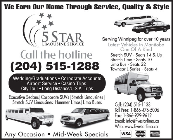 Five Star SUV Limousine Service (204-775-5466) - Annonce illustrée======= - We Earn Our Name Through Service, Quality & Style Serving Winnipeg for over 10 years Latest Vehicles In Manitoba One Of A Kind Stretch SUV - Seats 14 & Up Stretch Limo - Seats 10 Limo Bus - Seats 22 (204) 515-1288 Towncar L Series - Seats 4 Wedding/Graduations   Corporate Accounts Airport Service   Casino Trips City Tour   Long Distance/U.S.A. Trips Executive Sedans Corporate SUVs Stretch Limousines Stretch SUV Limousines Hummer Limos Limo Buses Cell: (204) 515-1133 Toll Free: 1-866-476-5006 Fax: 1-866-929-9612 Web: www.fivestarlimo.ca Any Occasion   Mid-Week Specials