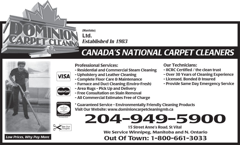 Dominion Carpet Cleaning (204-949-5900) - Display Ad - - All Commercial Estimates Free of Charge INTERNATIONAL * Guaranteed Service - Environmentally Friendly Cleaning Products of INSPECTION CLEANING Visit Our Website: www.dominioncarpetcleaningmb.ca and RESTORATION CERTIFICATION Formerly IICUC 204-949-5900 15 Street Anne s Road, St Vital We Service Winnipeg, Manitoba and N. Ontario Low Prices, Why Pay More Out Of Town: 1-800-661-3033 - IICRC Certified / the clean trust - Residential and Commercial Steam Cleaning - Over 30 Years of Cleaning Experience - Upholstery and Leather Cleaning - Licensed, Bonded & Insured - Complete Floor Care & Maintenance - Provide Same Day Emergency Service - Furnace and Duct Cleaning (Enviro-Fresh) - Area Rugs - Pick Up and Delivery - Free Consultation on Stain Removal - All Commercial Estimates Free of Charge INTERNATIONAL * Guaranteed Service - Environmentally Friendly Cleaning Products of INSPECTION CLEANING Visit Our Website: www.dominioncarpetcleaningmb.ca and RESTORATION CERTIFICATION Formerly IICUC 204-949-5900 15 Street Anne s Road, St Vital (Manitoba) Ltd. Established In 1983 CANADA S NATIONAL CARPET CLEANERS Our Technicians: Professional Services: We Service Winnipeg, Manitoba and N. Ontario Low Prices, Why Pay More Out Of Town: 1-800-661-3033 (Manitoba) Ltd. Established In 1983 CANADA S NATIONAL CARPET CLEANERS Our Technicians: Professional Services: - IICRC Certified / the clean trust - Residential and Commercial Steam Cleaning - Over 30 Years of Cleaning Experience - Upholstery and Leather Cleaning - Licensed, Bonded & Insured - Complete Floor Care & Maintenance - Provide Same Day Emergency Service - Furnace and Duct Cleaning (Enviro-Fresh) - Area Rugs - Pick Up and Delivery - Free Consultation on Stain Removal