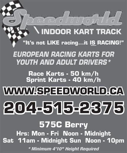 "Speedworld Indoor Kart Track (204-774-5278) - Display Ad - INDOOR KART TRACK EUROPEAN RACING KARTS FOR It s not LIKE racing...it IS RACING! YOUTH AND ADULT DRIVERS* Race Karts - 50 km/h Sprint Karts - 40 km/h WWW.SPEEDWORLD.CA 204-515-2375 575C Berry Hrs: Mon - Fri  Noon - Midnight Sat  11am - Midnight Sun  Noon - 10pm * Minimum 4'10"" Height Required"