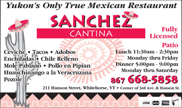 Sanchez Cantina (867-668-5858) - Annonce illustrée======= - Yukon's Only True Mexican Restaurant Fully Licensed Patio Lunch 11:30am - 2:30pm Ceviche   Tacos   Adobos   Tacos   Adobos Monday thru Friday Enchiladas   Chile RellenoEnchiladas   Chile Relleno Dinner 5:00pm - 9:00pm Mole Pablano   Pollo en PipianMole Pablano   Pollo en Pipian Monday thru Saturday Huauchinango a la Veracruzana Pozole 867 668-5858 211 Hanson Street, Whitehorse, YT Corner of 3rd Ave. & Hanson St.