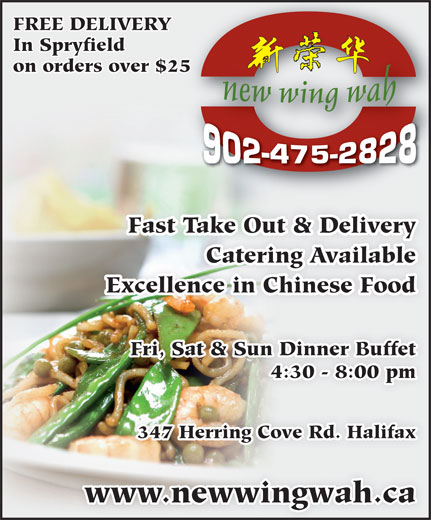 New Wing Wah (902-475-2828) - Display Ad - FREE DELIVERY In Spryfield on orders over $2525 Fast Take Out & Delivery Catering Available Excellence in Chinese Food Fri, Sat & Sun Dinner Buffet 4:30 - 8:00 pm 347 Herring Cove Rd. Halifax www.newwingwah.ca FREE DELIVERY In Spryfield on orders over $2525 Fast Take Out & Delivery Catering Available Excellence in Chinese Food Fri, Sat & Sun Dinner Buffet 4:30 - 8:00 pm 347 Herring Cove Rd. Halifax www.newwingwah.ca